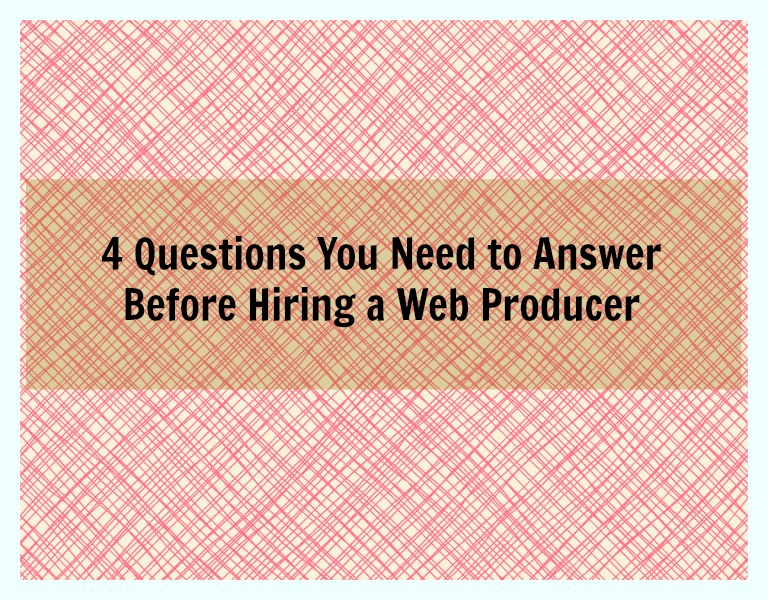 questions to answer before hiring a web producer